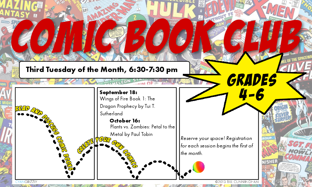 Grades 4-6 Comic Book Club. Read comics and make your own! Third Tuesday of the month from 6:30 to 7:30 pm. September 18: Wings of Fire Book 1 by Tui T. Sutherland. October 16: Plants Vs. Zombies: Petal to the Metal by Paul Tobin. Registration for each session begins on the first of the month.