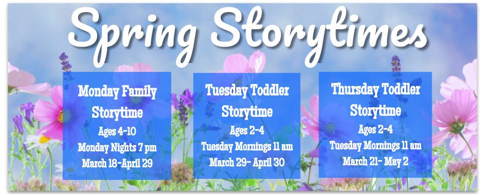 Spring Family Story Time Ages 4-10 Mondays, 7 pm March 18 – April 29  Tuesday Toddler Times Ages 2-4 Tuesdays, 11 am March 19 - April 30 Thursday Toddler Times Ages 2-4 Thursdays, 11 March 21 - May 2